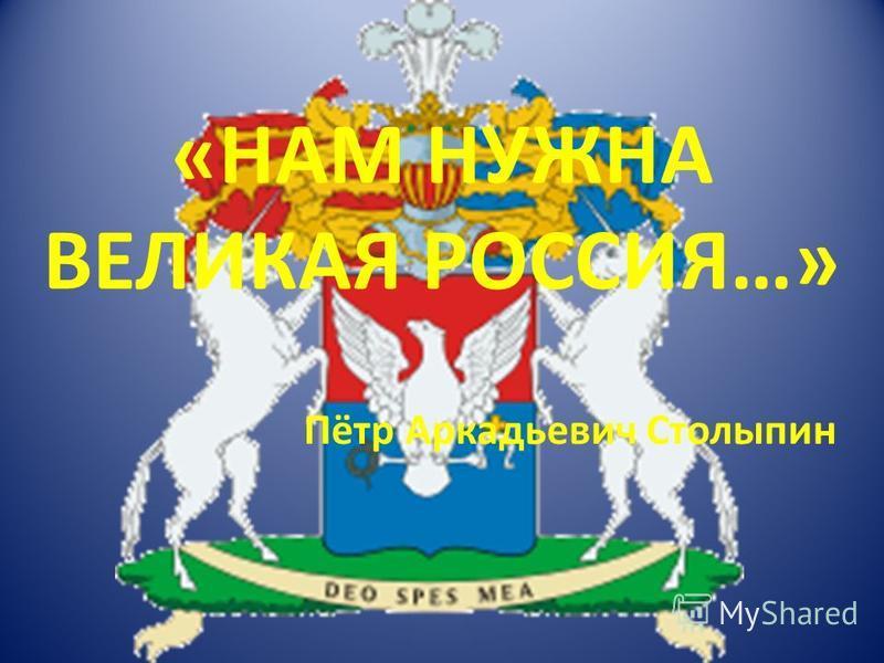 «НАМ НУЖНА ВЕЛИКАЯ РОССИЯ…» Пётр Аркадьевич Столыпин