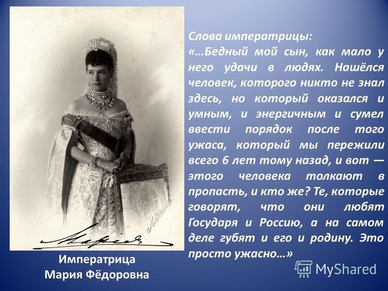 Императрица Мария Фёдоровна Слова императрицы: «…Бедный мой сын, как мало у него удачи в людях. Нашёлся человек, которого никто не знал здесь, но который оказался и умным, и энергичным и сумел ввести порядок после того ужаса, который мы пережили всег