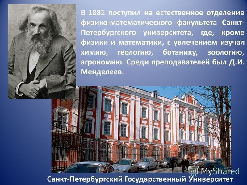 Санкт-Петербургский Государственный Университет В 1881 поступил на естественное отделение физико-математического факультета Санкт- Петербургского университета, где, кроме физики и математики, с увлечением изучал химию, геологию, ботанику, зоологию, а
