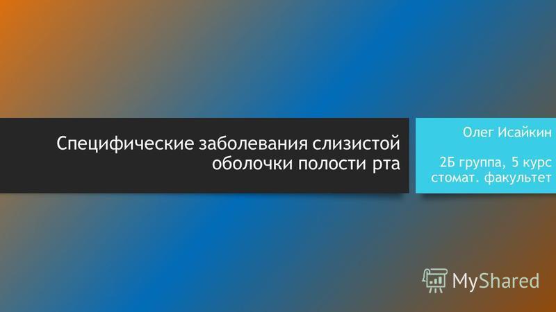 Специфические заболевания слизистой оболочки полости рта Олег Исайкин 2Б группа, 5 курс стомат. факультет
