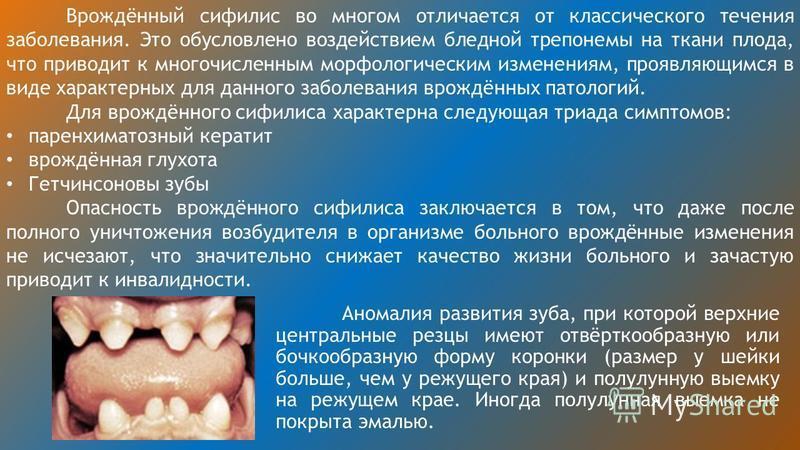 Врождённый сифилис во многом отличается от классического течения заболевания. Это обусловлено воздействием бледной трепонемы на ткани плода, что приводит к многочисленным морфологическим изменениям, проявляющимся в виде характерных для данного заболе