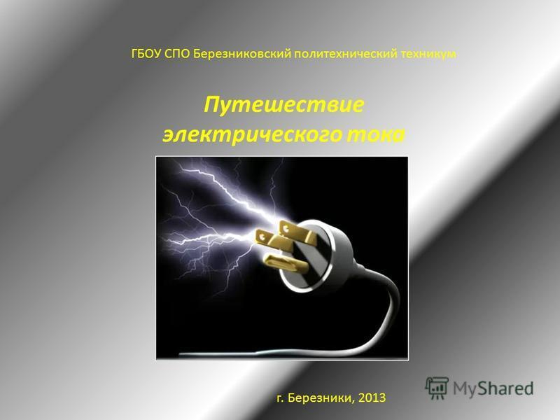 Путешествие электрического тока ГБОУ СПО Березниковский политехнический техникум г. Березники, 2013
