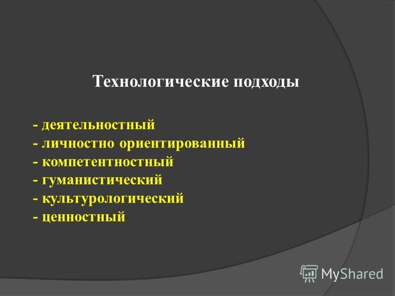 - деятельностный - личностно ориентированный - компетентностный - гуманистический - культурологический - ценностный Технологические подходы