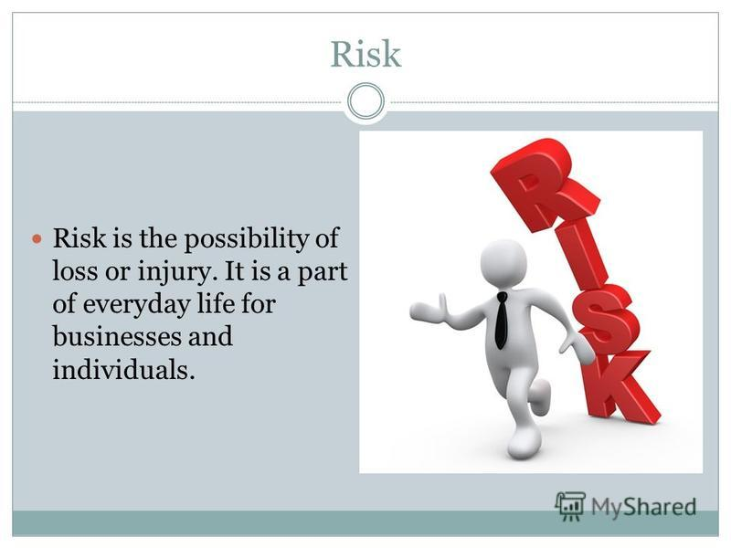 Risk Risk is the possibility of loss or injury. It is a part of everyday life for businesses and individuals.