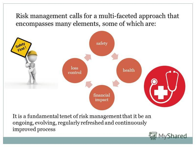Risk management calls for a multi-faceted approach that encompasses many elements, some of which are: It is a fundamental tenet of risk management that it be an ongoing, evolving, regularly refreshed and continuously improved process safetyhealth fin