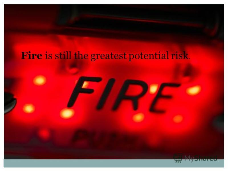 Fire is still the greatest potential risk.