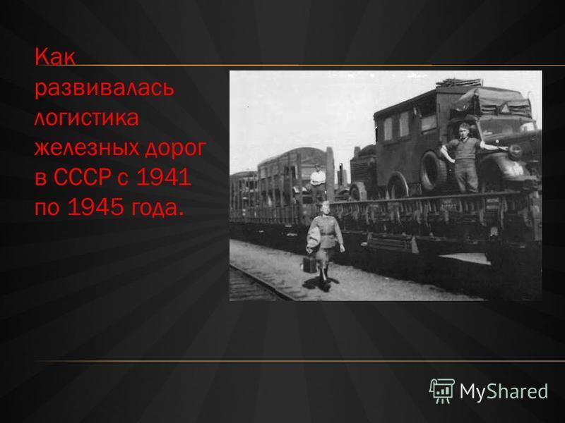 Как развивалась логистика железных дорог в СССР с 1941 по 1945 года.