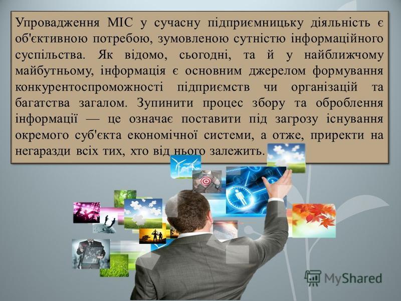 Упровадження МІС у сучасну підприємницьку діяльність є об'єктивною потребою, зумовленою сутністю інформаційного суспільства. Як відомо, сьогодні, та й у найближчому майбутньому, інформація є основним джерелом формування конкурентоспроможності підприє