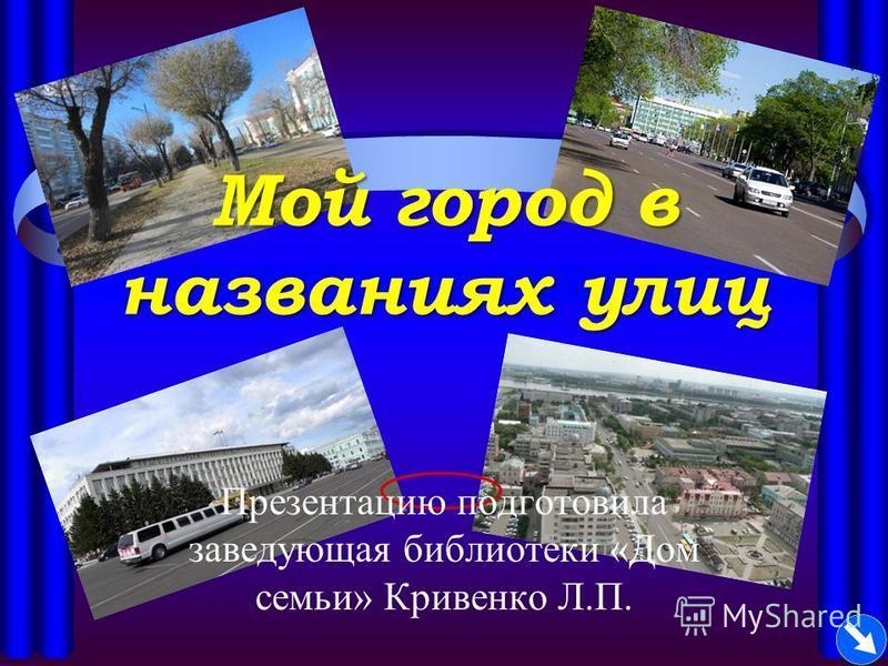 Мой город в названиях улиц Презентацию подготовила заведующая библиотеки «Дом семьи» Кривенко Л.П.