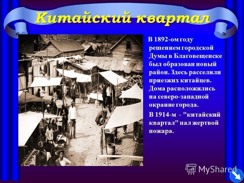 Китайский квартал В 1892-ом году решением городской Думы в Благовещенске был образован новый район. Здесь расселили приезжих китайцев. Дома расположились на северо-западной окраине города. В 1914-м - китайский квартал пал жертвой пожара.