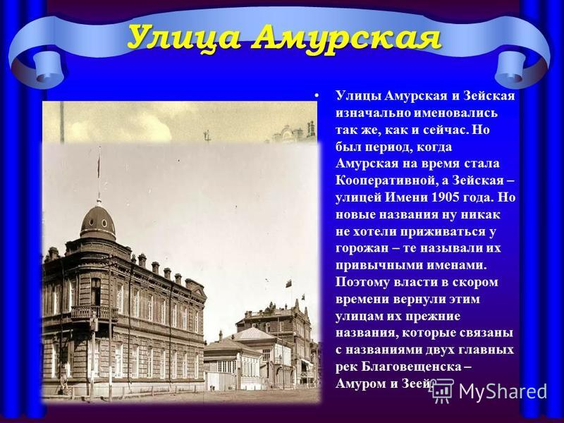 Улица Амурская Улицы Амурская и Зейская изначально именовались так же, как и сейчас. Но был период, когда Амурская на время стала Кооперативной, а Зейская – улицей Имени 1905 года. Но новые названия ну никак не хотели приживаться у горожан – те назыв