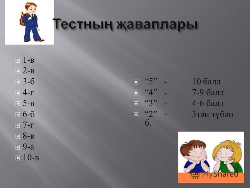 1- в 2- в 3- б 4- г 5- в 6- б 7- г 8- в 9- а 10- в 5 - 10 балл 4 - 7-9 балл 3 - 4-6 балл 2 - 3 тән түбән б.