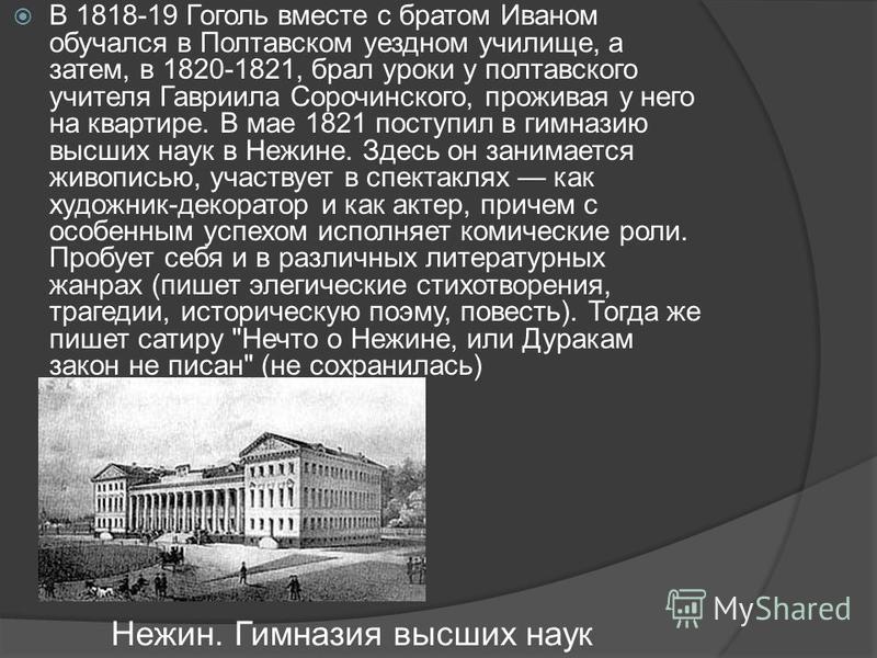 В 1818-19 Гоголь вместе с братом Иваном обучался в Полтавском уездном училище, а затем, в 1820-1821, брал уроки у полтавского учителя Гавриила Сорочинского, проживая у него на квартире. В мае 1821 поступил в гимназию высших наук в Нежине. Здесь он за