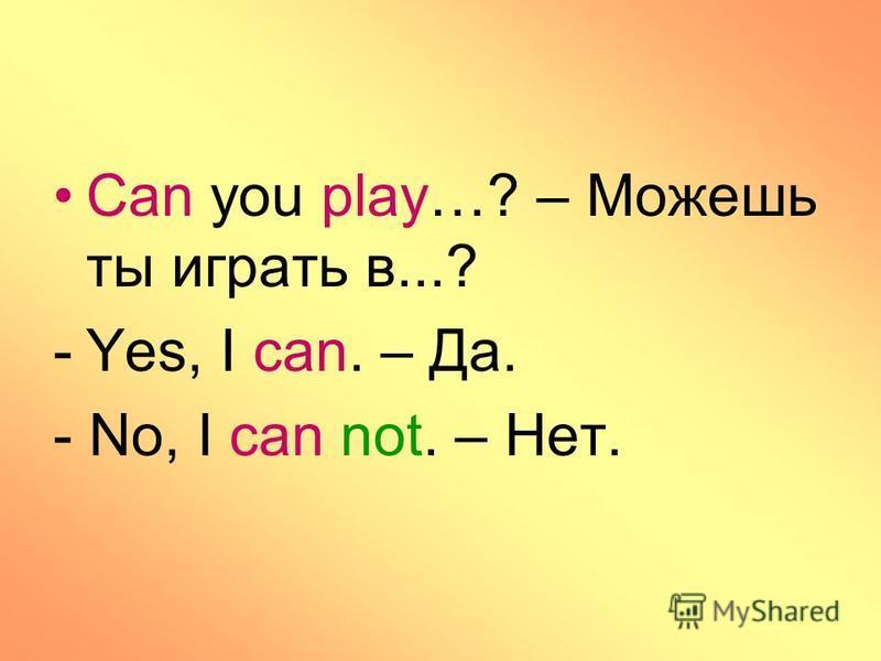 Can you play…? – Можешь ты играть в...? -Yes, I can. – Да. - No, I can not. – Нет.