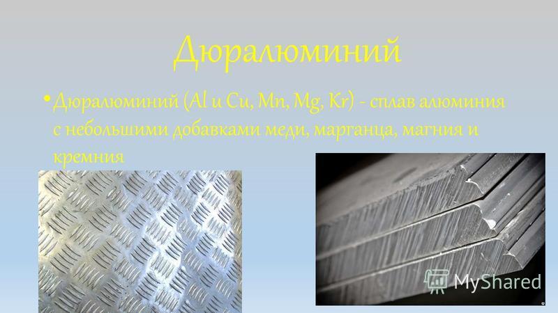 Дюралюминий Дюралюминий (Al u Cu, Mn, Mg, Kr) - сплав алюминия с небольшими добавками меди, марганца, магния и кремния