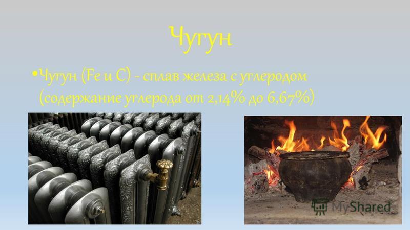 Чугун Чугун (Fe u C) - сплав железа с углеродом (содержание углерода от 2,14% до 6,67%)