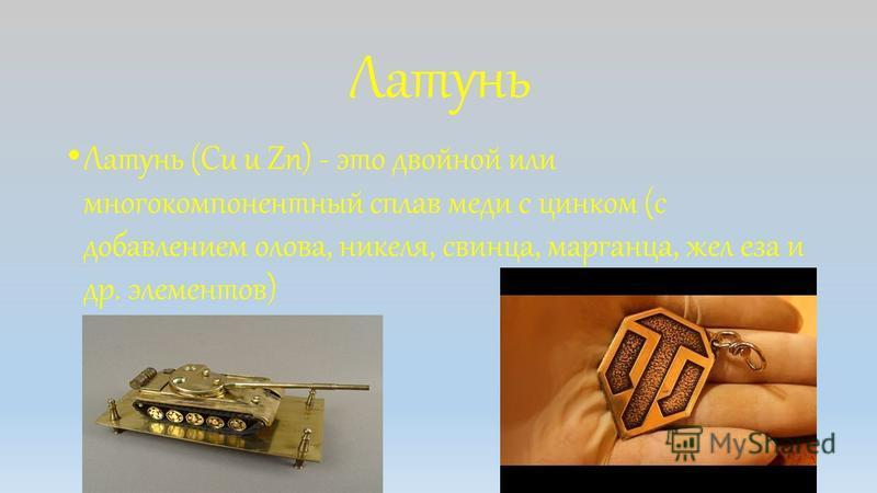 Латунь Латунь (Cu u Zn) - это двойной или многокомпонентный сплав меди с цинком (с добавлением олова, никеля, свинца, марганца, железа и др. элементов)