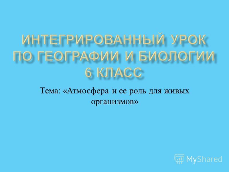 Тема : « Атмосфера и ее роль для живых организмов »