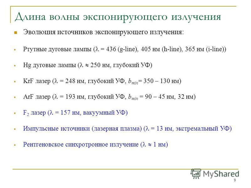 9 Длина волны экспонирующего излучения Эволюция источников экспонирующего излучения: Ртутные дуговые лампы ( = 436 (g-line), 405 нм (h-line), 365 нм (i-line)) Hg дуговые лампы ( 250 нм, глубокий УФ) KrF лазер ( = 248 нм, глубокий УФ, b min = 350 – 13