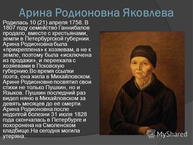 Арина Родионовна Яковлева Родилась 10 (21) апреля 1758. В 1807 году семейство Ганнибалов продало, вместе с крестьянами, земли в Петербургской губернии. Арина Родионовна была «прикреплена» к хозяевам, а не к земле, поэтому была «исключена из продажи»,
