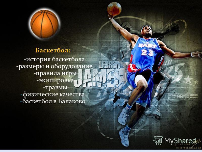 Баскетбол: -история баскетбола -размеры и оборудование -правила игры -экипировка -травмы - физические качества - баскетбол в Балаково