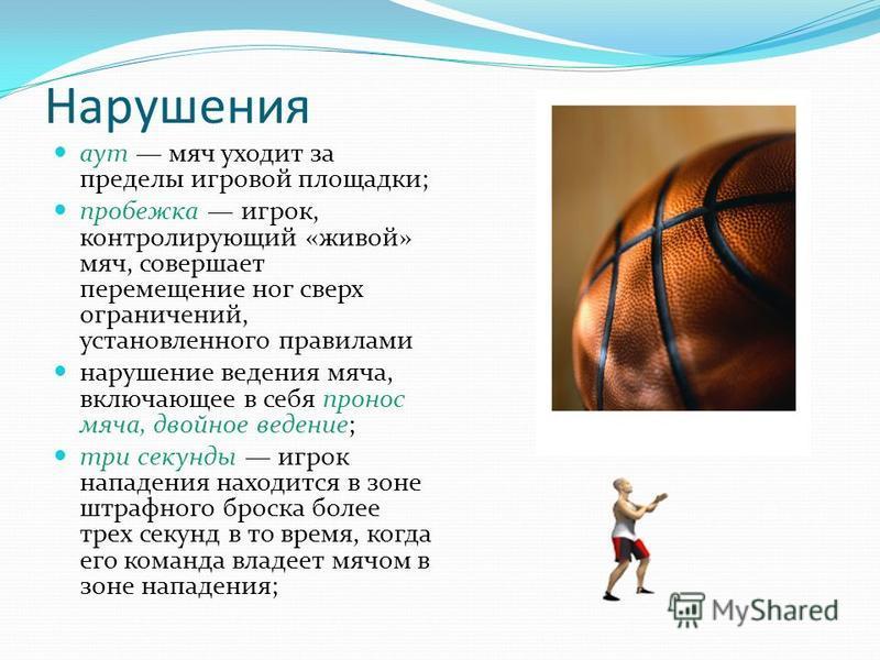 Нарушения аут мяч уходит за пределы игровой площадки; пробежка игрок, контролирующий «живой» мяч, совершает перемещение ног сверх ограничений, установленного правилами нарушение ведения мяча, включающее в себя пронос мяча, двойное ведение; три секунд