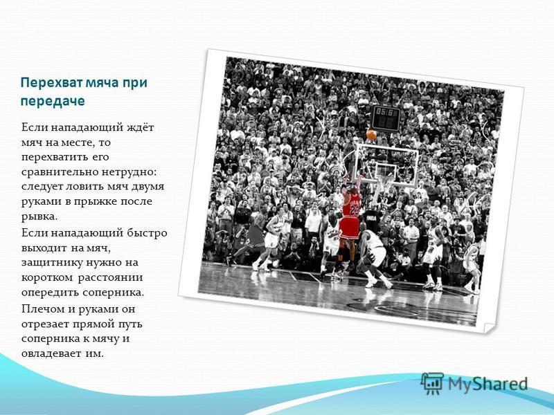 Перехват мяча при передаче Если нападающий ждёт мяч на месте, то перехватить его сравнительно нетрудно: следует ловить мяч двумя руками в прыжке после рывка. Если нападающий быстро выходит на мяч, защитнику нужно на коротком расстоянии опередить сопе