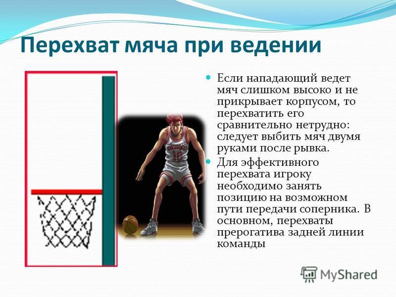 Перехват мяча при ведении Если нападающий ведет мяч слишком высоко и не прикрывает корпусом, то перехватить его сравнительно нетрудно: следует выбить мяч двумя руками после рывка. Для эффективного перехвата игроку необходимо занять позицию на возможн