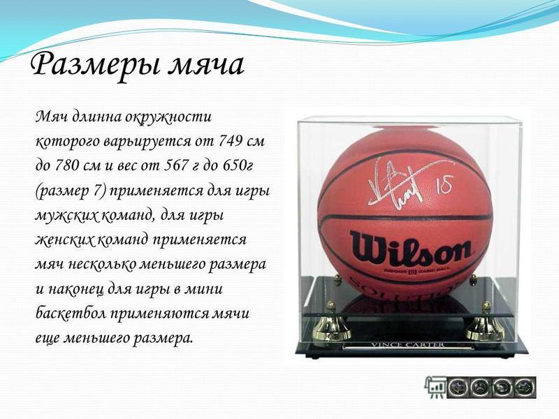 Размеры мяча Мяч длинна окружности которого варьируется от 749 см до 780 см и вес от 567 г до 650 г (размер 7) применяется для игры мужских команд, для игры женских команд применяется мяч несколько меньшего размера и наконец для игры в мини баскетбол