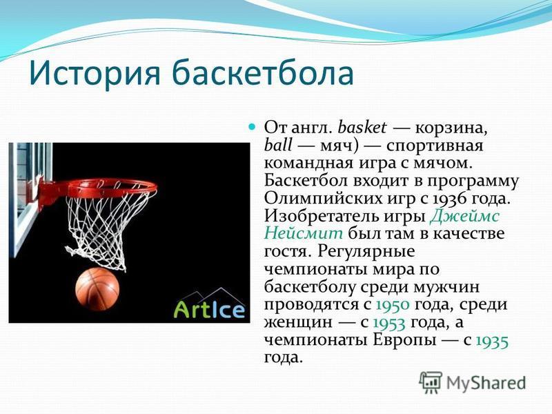История баскетбола От англ. basket корзина, ball мяч) спортивная командная игра с мячом. Баскетбол входит в программу Олимпийских игр с 1936 года. Изобретатель игры Джеймс Нейсмит был там в качестве гостя. Регулярные чемпионаты мира по баскетболу сре