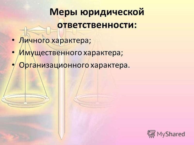 Меры юридической ответственности: Личного характера; Имущественного характера; Организационного характера.