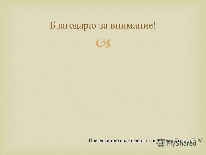 Благодарю за внимание ! Презентацию подготовила зав. музеем Лыкова Е. М.