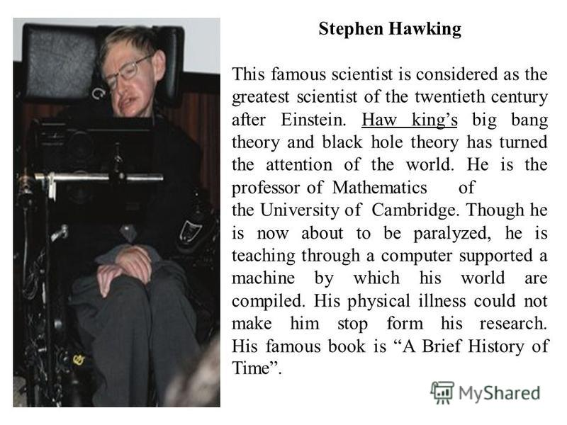 Stephen Hawking This famous scientist is considered as the greatest scientist of the twentieth century after Einstein. Haw kings big bang theory and black hole theory has turned the attention of the world. He is the professor of Mathematics of the Un