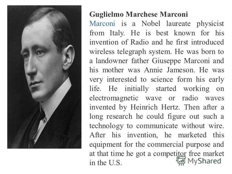 Guglielmo Marchese Marconi Marconi is a Nobel laureate physicist from Italy. He is best known for his invention of Radio and he first introduced wireless telegraph system. He was born to a landowner father Giuseppe Marconi and his mother was Annie Ja