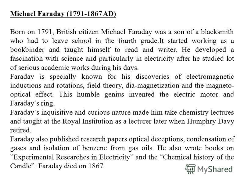 Michael Faraday (1791-1867 AD) Born on 1791, British citizen Michael Faraday was a son of a blacksmith who had to leave school in the fourth grade.It started working as a bookbinder and taught himself to read and writer. He developed a fascination wi
