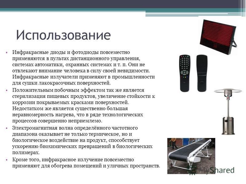 Инфракрасные диоды и фотодиоды повсеместно применяются в пультах дистанционного управления, системах автоматики, охранных системах и т. п. Они не отвлекают внимание человека в силу своей невидимости. Инфракрасные излучатели применяют в промышленности