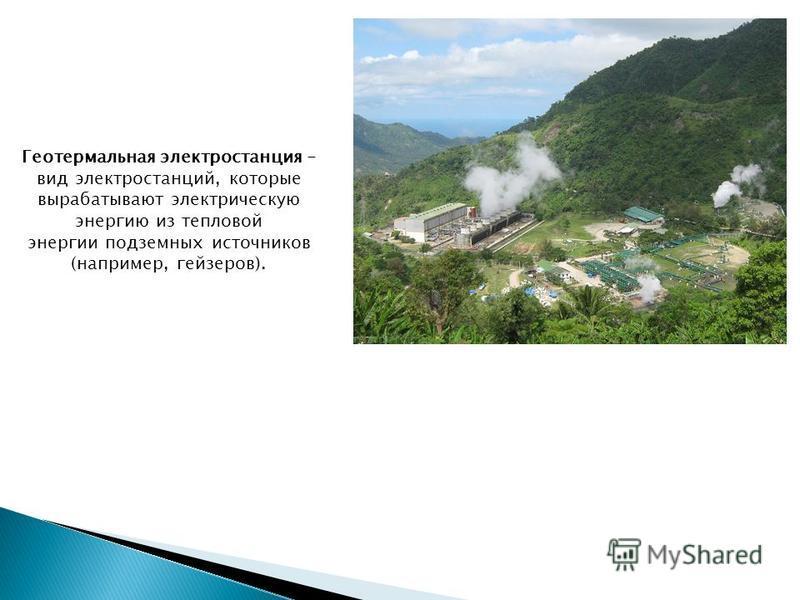 Геотермальная электростанция - вид электростанций, которые вырабатывают электрическую энергию из тепловой энергии подземных источников (например, гейзеров).