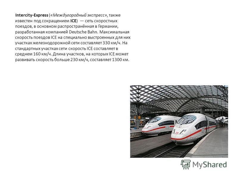 Intercity-Express («Междугородный экспресс», также известен под сокращением ICE) сеть скоростных поездов, в основном распространённая в Германии, разработанная компанией Deutsche Bahn. Максимальная скорость поездов ICE на специально выстроенных для н