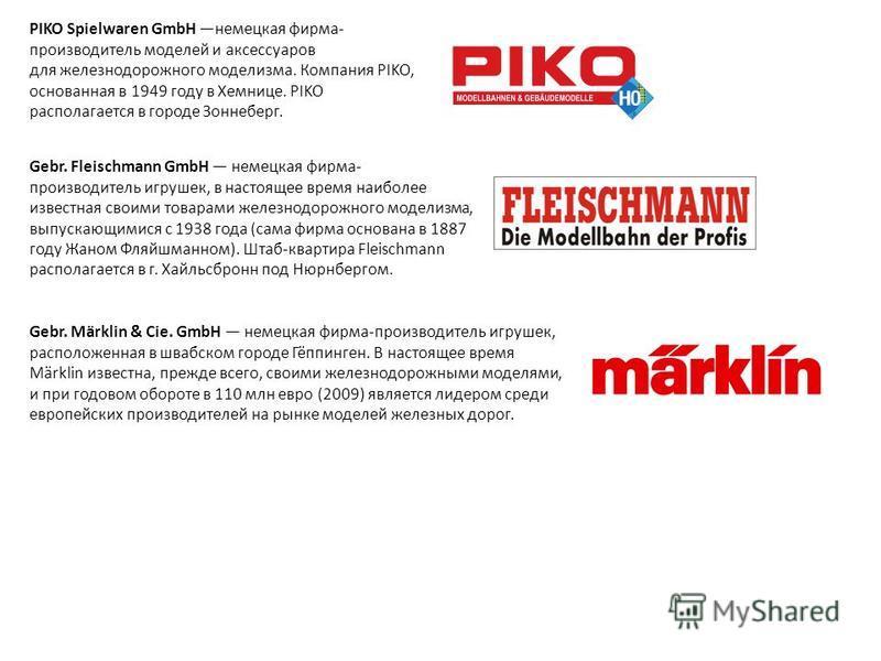 PIKO Spielwaren GmbH немецкая фирма- производитель моделей и аксессуаров для железнодорожного моделизма. Компания PIKO, основанная в 1949 году в Хемнице. PIKO располагается в городе Зоннеберг. Gebr. Fleischmann GmbH немецкая фирма- производитель игру