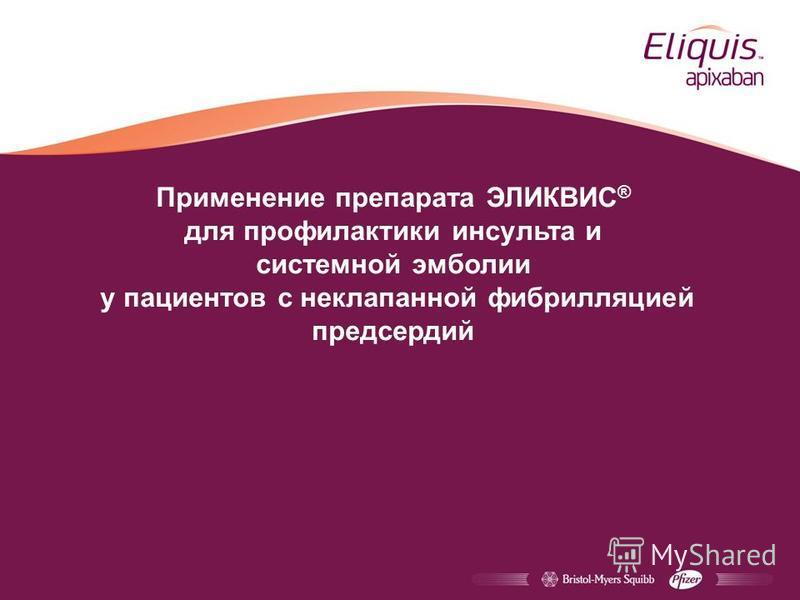 Применение препарата ЭЛИКВИС ® для профилактики инсульта и системной эмболии у пациентов с неклапанной фибрилляцией предсердий
