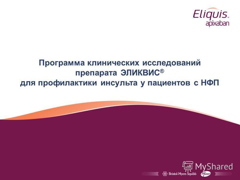 Программа клинических исследований препарата ЭЛИКВИС ® для профилактики инсульта у пациентов с НФП