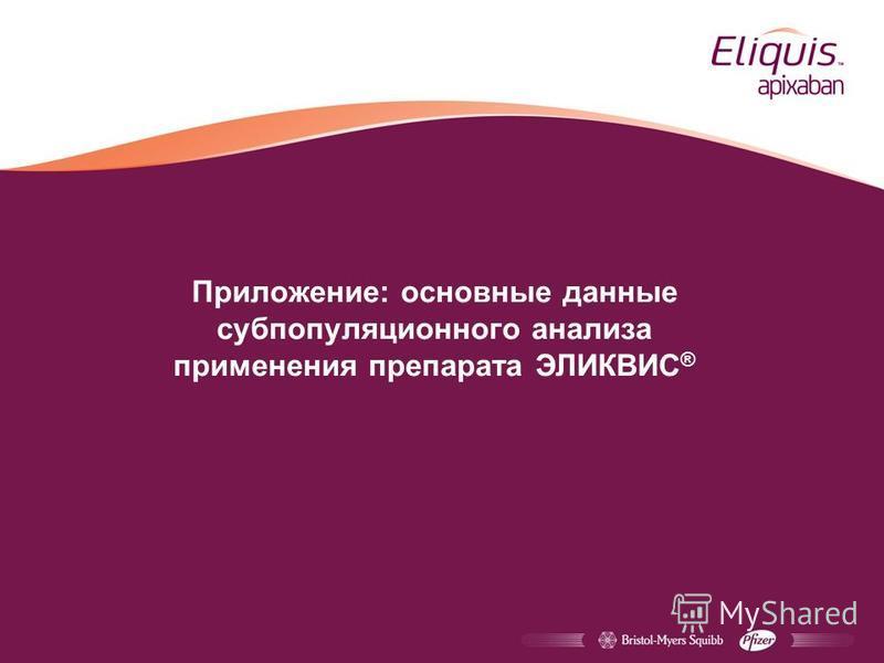 Приложение: основные данные субпопуляционного анализа применения препарата ЭЛИКВИС ®