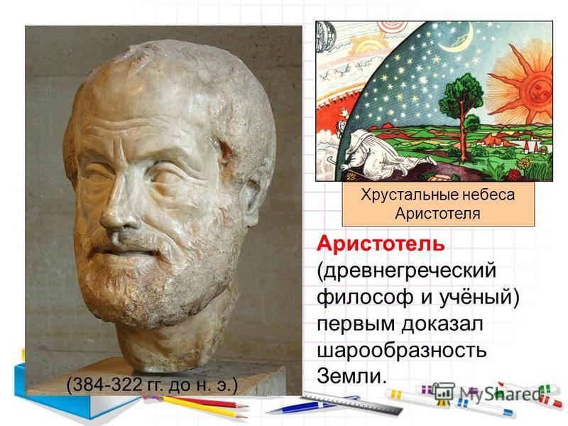 Аристотель (древнегреческий философ и учёный) первым доказал шарообразность Земли. Хрустальные небеса Аристотеля (384-322 гг. до н. э.)