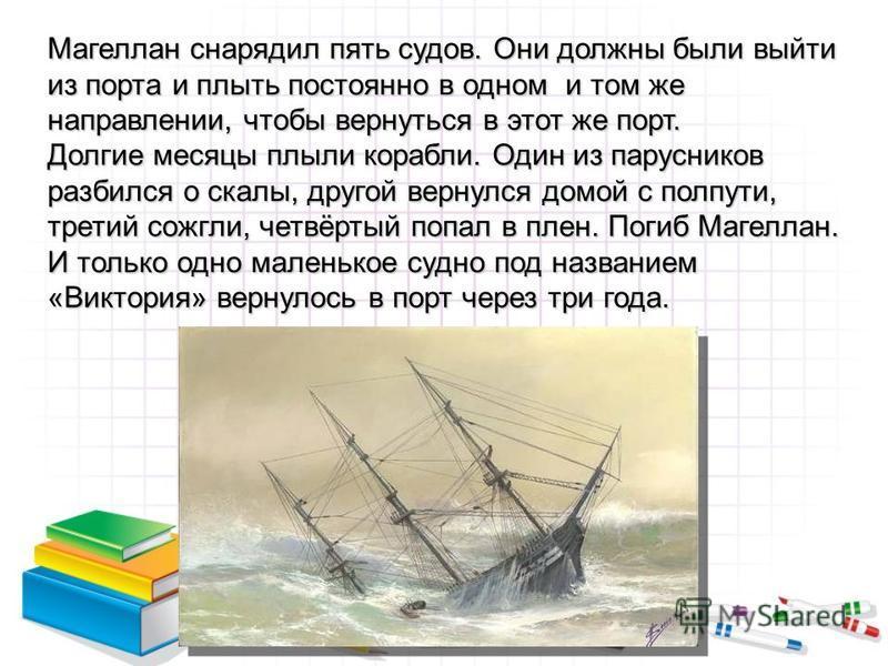 Магеллан снарядил пять судов. Они должны были выйти из порта и плыть постоянно в одном и том же направлении, чтобы вернуться в этот же порт. Долгие месяцы плыли корабли. Один из парусников разбился о скалы, другой вернулся домой с полпути, третий сож