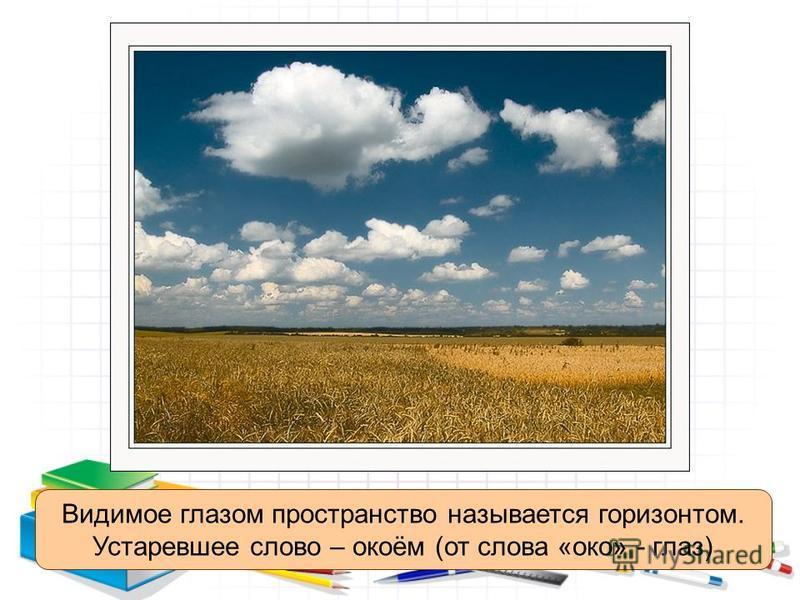 Видимое глазом пространство называется горизонтом. Устаревшее слово – окоём (от слова «око» - глаз)