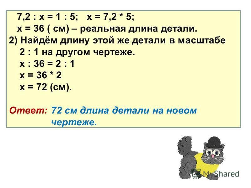 7,2 : х = 1 : 5; х = 7,2 * 5; х = 36 ( см) – реальная длина детали. 2) Найдём длину этой же детали в масштабе 2 : 1 на другом чертеже. х : 36 = 2 : 1 х = 36 * 2 х = 72 (см). Ответ: 72 см длина детали на новом чертеже.