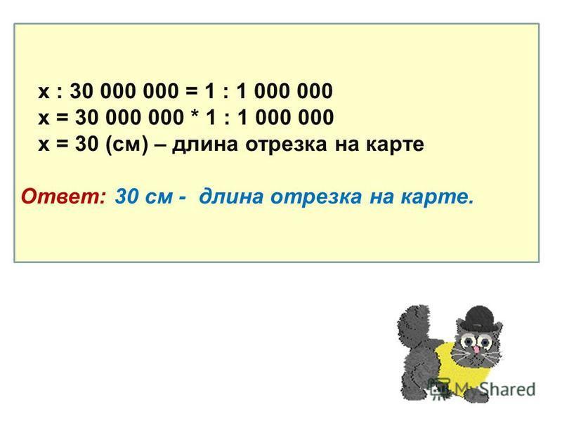 х : 30 000 000 = 1 : 1 000 000 х = 30 000 000 * 1 : 1 000 000 х = 30 (см) – длина отрезка на карте Ответ: 30 см - длина отрезка на карте.