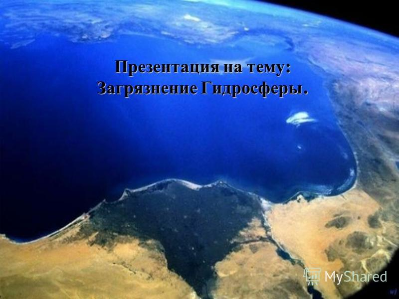 Презентация на тему : Загрязнение Гидросферы.