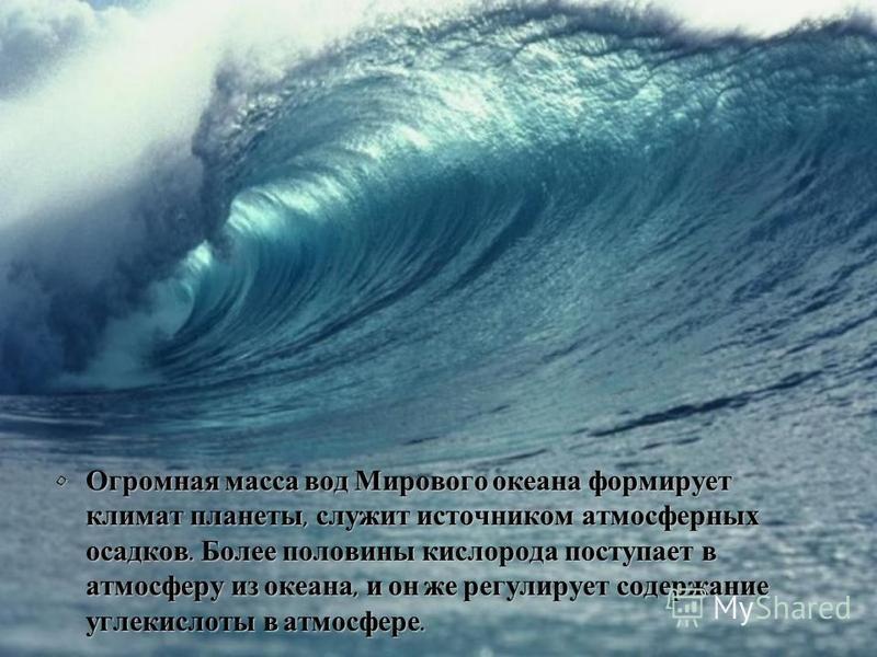 Огромная масса вод Мирового океана формирует климат планеты, служит источником атмосферных осадков. Более половины кислорода поступает в атмосферу из океана, и он же регулирует содержание углекислоты в атмосфере. Огромная масса вод Мирового океана фо