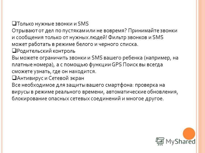 Только нужные звонки и SMS Отрывают от дел по пустякам или не вовремя? Принимайте звонки и сообщения только от нужных людей! Фильтр звонков и SMS может работать в режиме белого и черного списка. Родительский контроль Вы можете ограничить звонки и SMS